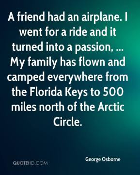 George Osborne - A friend had an airplane. I went for a ride and it turned into a passion, ... My family has flown and camped everywhere from the Florida Keys to 500 miles north of the Arctic Circle.