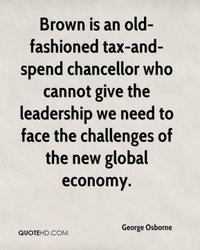 George Osborne - Brown is an old-fashioned tax-and-spend chancellor who cannot give the leadership we need to face the challenges of the new global economy.