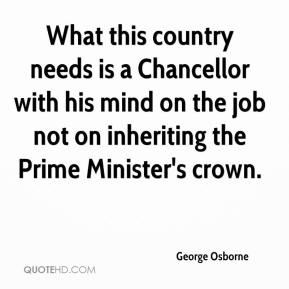 George Osborne - What this country needs is a Chancellor with his mind on the job not on inheriting the Prime Minister's crown.