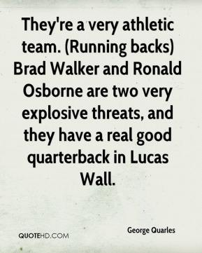 George Quarles - They're a very athletic team. (Running backs) Brad Walker and Ronald Osborne are two very explosive threats, and they have a real good quarterback in Lucas Wall.