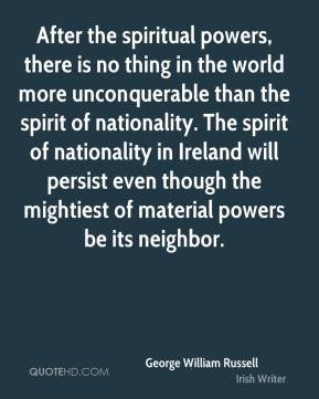 George William Russell - After the spiritual powers, there is no thing in the world more unconquerable than the spirit of nationality. The spirit of nationality in Ireland will persist even though the mightiest of material powers be its neighbor.
