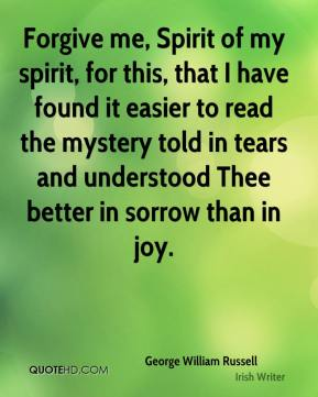 Forgive me, Spirit of my spirit, for this, that I have found it easier to read the mystery told in tears and understood Thee better in sorrow than in joy.