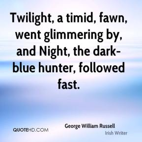 Twilight, a timid, fawn, went glimmering by, and Night, the dark-blue hunter, followed fast.