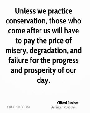 Gifford Pinchot - Unless we practice conservation, those who come after us will have to pay the price of misery, degradation, and failure for the progress and prosperity of our day.
