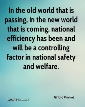 Gifford Pinchot - In the old world that is passing, in the new world that is coming, national efficiency has been and will be a controlling factor in national safety and welfare.