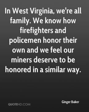 Ginger Baker - In West Virginia, we're all family. We know how firefighters and policemen honor their own and we feel our miners deserve to be honored in a similar way.