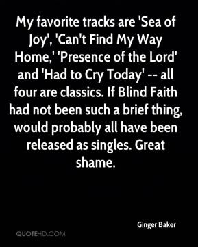 Ginger Baker - My favorite tracks are 'Sea of Joy', 'Can't Find My Way Home,' 'Presence of the Lord' and 'Had to Cry Today' -- all four are classics. If Blind Faith had not been such a brief thing, would probably all have been released as singles. Great shame.