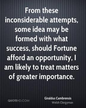 From these inconsiderable attempts, some idea may be formed with what success, should Fortune afford an opportunity, I am likely to treat matters of greater importance.