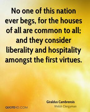 Giraldus Cambrensis - No one of this nation ever begs, for the houses of all are common to all; and they consider liberality and hospitality amongst the first virtues.