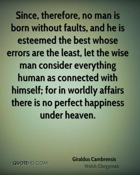 Since, therefore, no man is born without faults, and he is esteemed the best whose errors are the least, let the wise man consider everything human as connected with himself; for in worldly affairs there is no perfect happiness under heaven.
