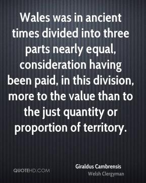 Wales was in ancient times divided into three parts nearly equal, consideration having been paid, in this division, more to the value than to the just quantity or proportion of territory.