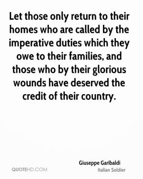 Giuseppe Garibaldi - Let those only return to their homes who are called by the imperative duties which they owe to their families, and those who by their glorious wounds have deserved the credit of their country.