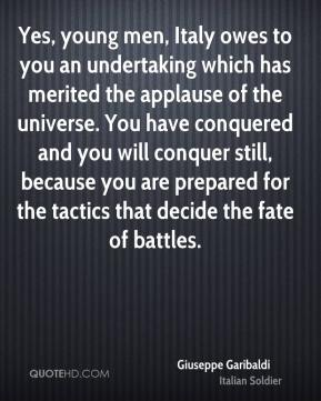Yes, young men, Italy owes to you an undertaking which has merited the applause of the universe. You have conquered and you will conquer still, because you are prepared for the tactics that decide the fate of battles.