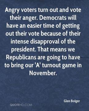Angry voters turn out and vote their anger. Democrats will have an easier time of getting out their vote because of their intense disapproval of the president. That means we Republicans are going to have to bring our 'A' turnout game in November.