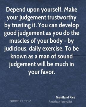 Grantland Rice - Depend upon yourself. Make your judgement trustworthy by trusting it. You can develop good judgement as you do the muscles of your body - by judicious, daily exercise. To be known as a man of sound judgement will be much in your favor.