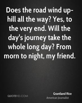 Grantland Rice - Does the road wind up-hill all the way? Yes, to the very end. Will the day's journey take the whole long day? From morn to night, my friend.