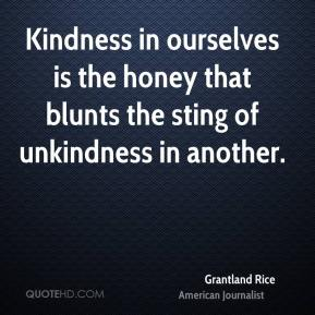 Grantland Rice - Kindness in ourselves is the honey that blunts the sting of unkindness in another.