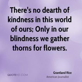Grantland Rice - There's no dearth of kindness in this world of ours; Only in our blindness we gather thorns for flowers.