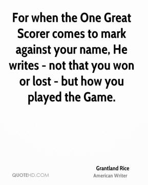 Grantland Rice - For when the One Great Scorer comes to mark against your name, He writes - not that you won or lost - but how you played the Game.