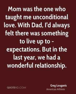 Mom was the one who taught me unconditional love. With Dad, I'd always felt there was something to live up to - expectations. But in the last year, we had a wonderful relationship.