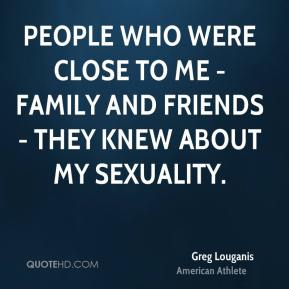 People who were close to me - family and friends - they knew about my sexuality.