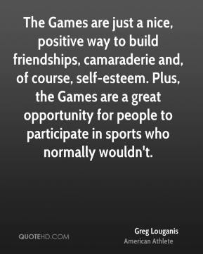 Greg Louganis - The Games are just a nice, positive way to build friendships, camaraderie and, of course, self-esteem. Plus, the Games are a great opportunity for people to participate in sports who normally wouldn't.