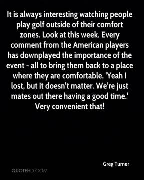 Greg Turner - It is always interesting watching people play golf outside of their comfort zones. Look at this week. Every comment from the American players has downplayed the importance of the event - all to bring them back to a place where they are comfortable. 'Yeah I lost, but it doesn't matter. We're just mates out there having a good time.' Very convenient that!