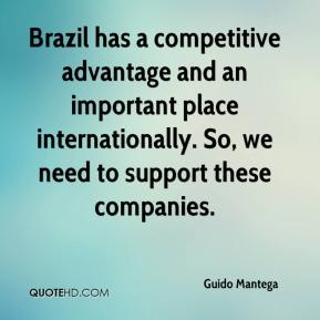 Guido Mantega - Brazil has a competitive advantage and an important place internationally. So, we need to support these companies.