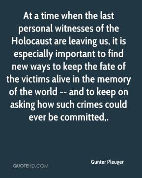 Gunter Pleuger - At a time when the last personal witnesses of the Holocaust are leaving us, it is especially important to find new ways to keep the fate of the victims alive in the memory of the world -- and to keep on asking how such crimes could ever be committed.