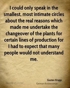 Gustav Krupp - I could only speak in the smallest, most intimate circles about the real reasons which made me undertake the changeover of the plants for certain lines of production for I had to expect that many people would not understand me.