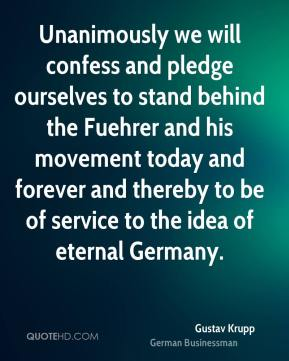 Gustav Krupp - Unanimously we will confess and pledge ourselves to stand behind the Fuehrer and his movement today and forever and thereby to be of service to the idea of eternal Germany.