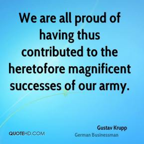 Gustav Krupp - We are all proud of having thus contributed to the heretofore magnificent successes of our army.
