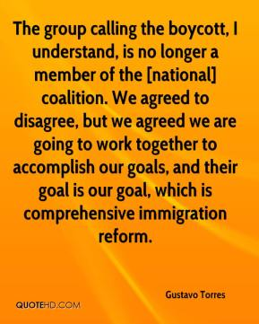 Gustavo Torres - The group calling the boycott, I understand, is no longer a member of the [national] coalition. We agreed to disagree, but we agreed we are going to work together to accomplish our goals, and their goal is our goal, which is comprehensive immigration reform.