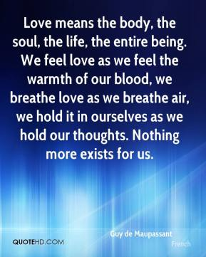 Guy de Maupassant - Love means the body, the soul, the life, the entire being. We feel love as we feel the warmth of our blood, we breathe love as we breathe air, we hold it in ourselves as we hold our thoughts. Nothing more exists for us.