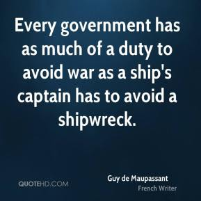 Guy de Maupassant - Every government has as much of a duty to avoid war as a ship's captain has to avoid a shipwreck.