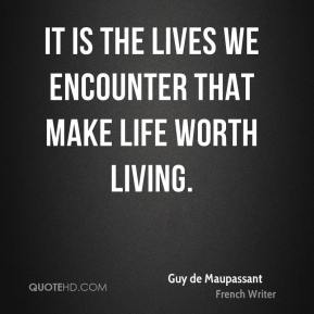 Guy de Maupassant - It is the lives we encounter that make life worth living.