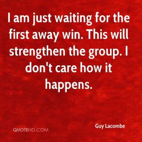 Guy Lacombe - I am just waiting for the first away win. This will strengthen the group. I don't care how it happens.