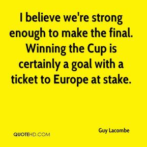 Guy Lacombe - I believe we're strong enough to make the final. Winning the Cup is certainly a goal with a ticket to Europe at stake.