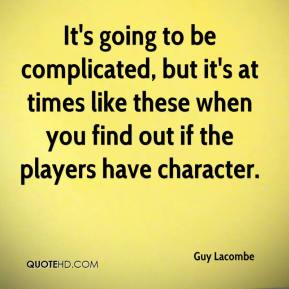 Guy Lacombe - It's going to be complicated, but it's at times like these when you find out if the players have character.