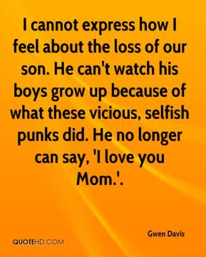 Gwen Davis - I cannot express how I feel about the loss of our son. He can't watch his boys grow up because of what these vicious, selfish punks did. He no longer can say, 'I love you Mom.'.