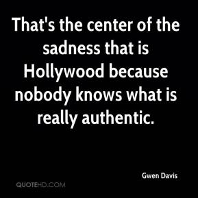 Gwen Davis - That's the center of the sadness that is Hollywood because nobody knows what is really authentic.