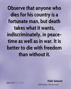 Haile Selassie - Observe that anyone who dies for his country is a fortunate man, but death takes what it wants, indiscriminately, in peace-time as well as in war. It is better to die with freedom than without it.