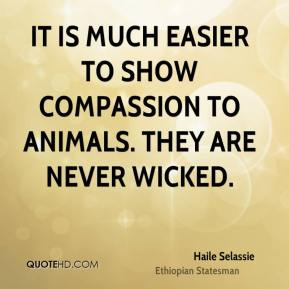 Haile Selassie - It is much easier to show compassion to animals. They are never wicked.