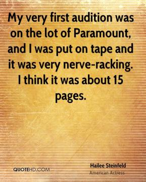 My very first audition was on the lot of Paramount, and I was put on tape and it was very nerve-racking. I think it was about 15 pages.