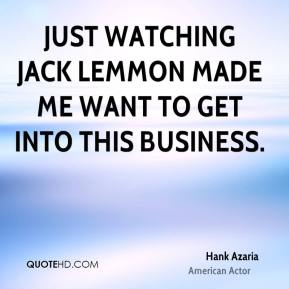 Just watching Jack Lemmon made me want to get into this business.
