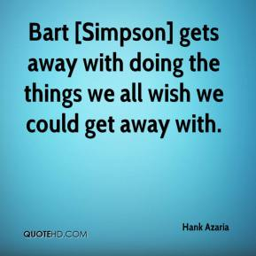 Bart [Simpson] gets away with doing the things we all wish we could get away with.