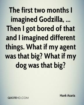 The first two months I imagined Godzilla, ... Then I got bored of that and I imagined different things. What if my agent was that big? What if my dog was that big?