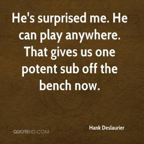 Hank Deslaurier - He's surprised me. He can play anywhere. That gives us one potent sub off the bench now.