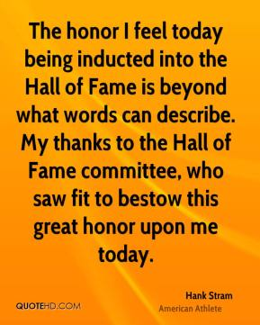 Hank Stram - The honor I feel today being inducted into the Hall of Fame is beyond what words can describe. My thanks to the Hall of Fame committee, who saw fit to bestow this great honor upon me today.