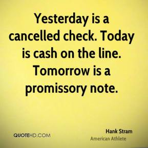 Hank Stram - Yesterday is a cancelled check. Today is cash on the line. Tomorrow is a promissory note.